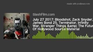 July 27 2017: Bloodshot, Zack Snyder, James Bond 25, Terminator, Infinity War, Stranger Things &