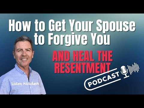 011 - How to Get Your Spouse to Forgive You - and Heal the Resentment