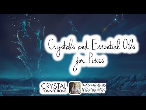Crystals and Essential Oils for PISCES (Facebook Live Replay)