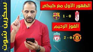 برشلونة 0:1غرناطة | ليفربول 0:2 مانشستر يونايتد | الظهور الأول لكيكي سيتين مع برشلونة | ليفربول ينجح