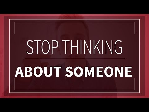 How To Stop Thinking About Someone | How To Get Over Someone & Stop Missing Them