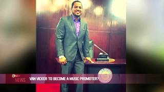 VAN VICKER TO BECOME A MUSIC PROMOTER? - EL NOW News