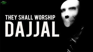 THEY SHALL WORSHIP DAJJAL!