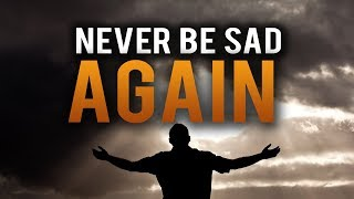 NEVER BE SAD IN YOUR LIFE AGAIN!