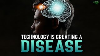 TECHNOLOGY IS CREATING A DISEASE IN OUR BRAIN