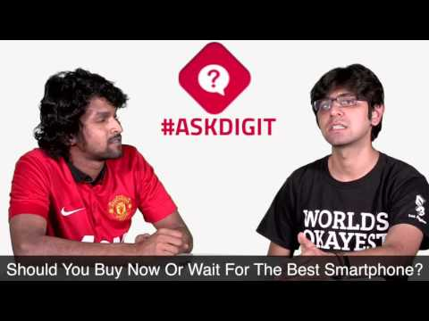Ask Digit: Should You Buy Now Or Wait For The Best Smartphone? | Digit.in