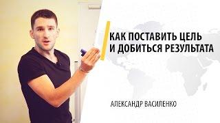 Как поставить цель и добиться результата | Александр Василенко