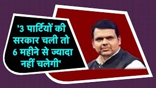 3 पार्टियों की Government चली तो 6 Month से ज्यादा नहीं चलेगी – Devendra Fadnavis