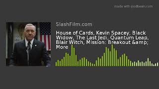 House of Cards, Kevin Spacey, Black Widow, The Last Jedi, Quantum Leap, Blair Witch, Mission: Breako